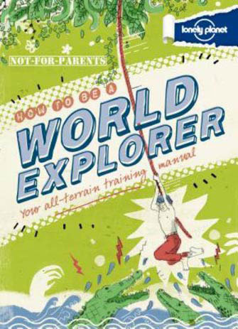 Lonely Planet Not For Parents: How to Be a World Explorer
